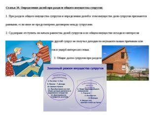 Статья 39. Определение долей при разделе общего имущества супругов: 1. При ра