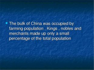 The bulk of China was occupied by farming population . Kings , nobles and mer