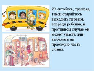 Из автобуса, трамвая, такси старайтесь выходить первым, впереди ребенка, в пр