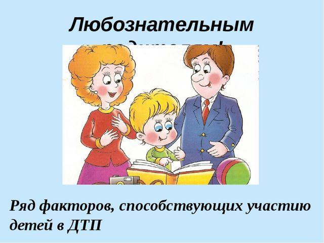 Любознательным родителям! Рядфакторов, способствующих участию детей в ДТП
