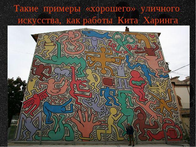 Такие примеры «хорошего» уличного искусства, как работы Кита Харинга