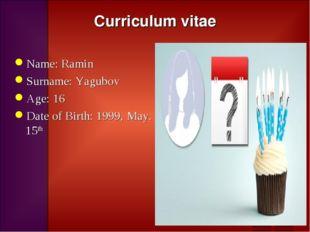 Curriculum vitae Name: Ramin Surname: Yagubov Age: 16 Date of Birth: 1999, Ma