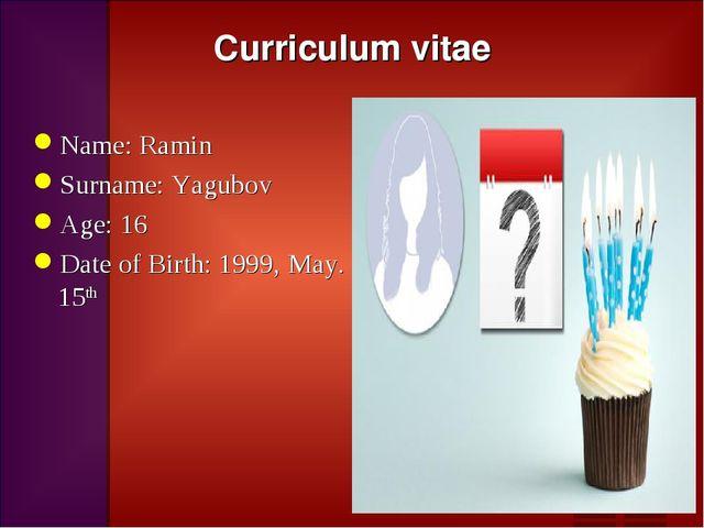 Curriculum vitae Name: Ramin Surname: Yagubov Age: 16 Date of Birth: 1999, Ma...