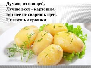 Думаю, из овощей, Лучше всех - картошка, Без нее не сваришь щей, Не поешь окр