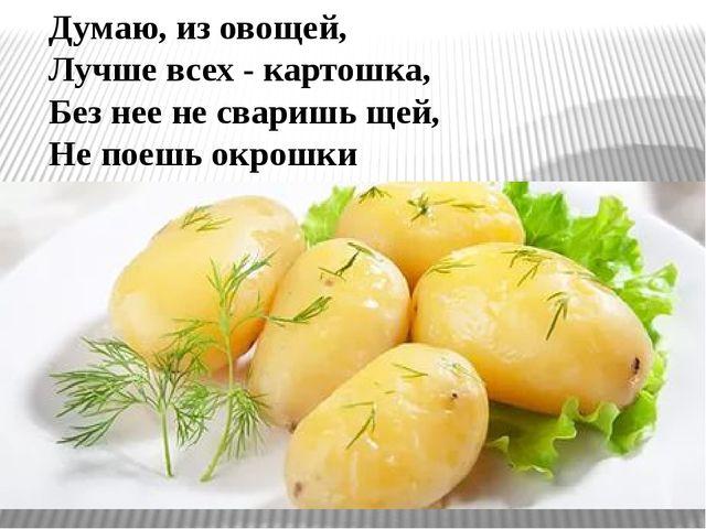 Думаю, из овощей, Лучше всех - картошка, Без нее не сваришь щей, Не поешь окр...