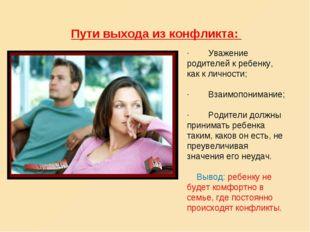 Пути выхода из конфликта: · Уважение родителей к ребенку, как к личнос
