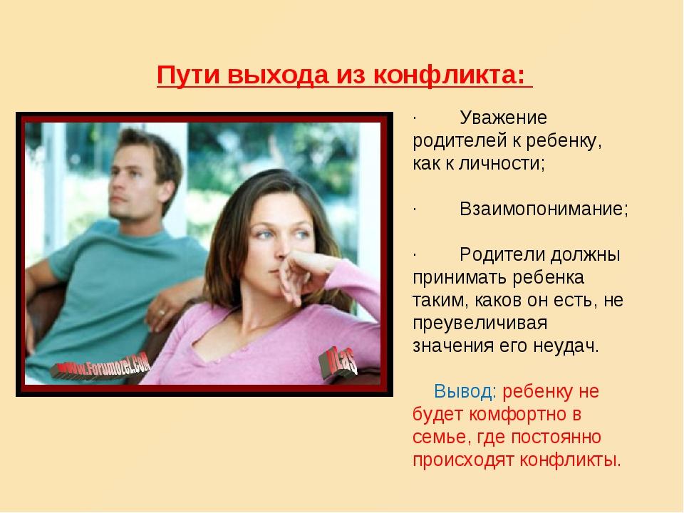 Пути выхода из конфликта: · Уважение родителей к ребенку, как к личнос...