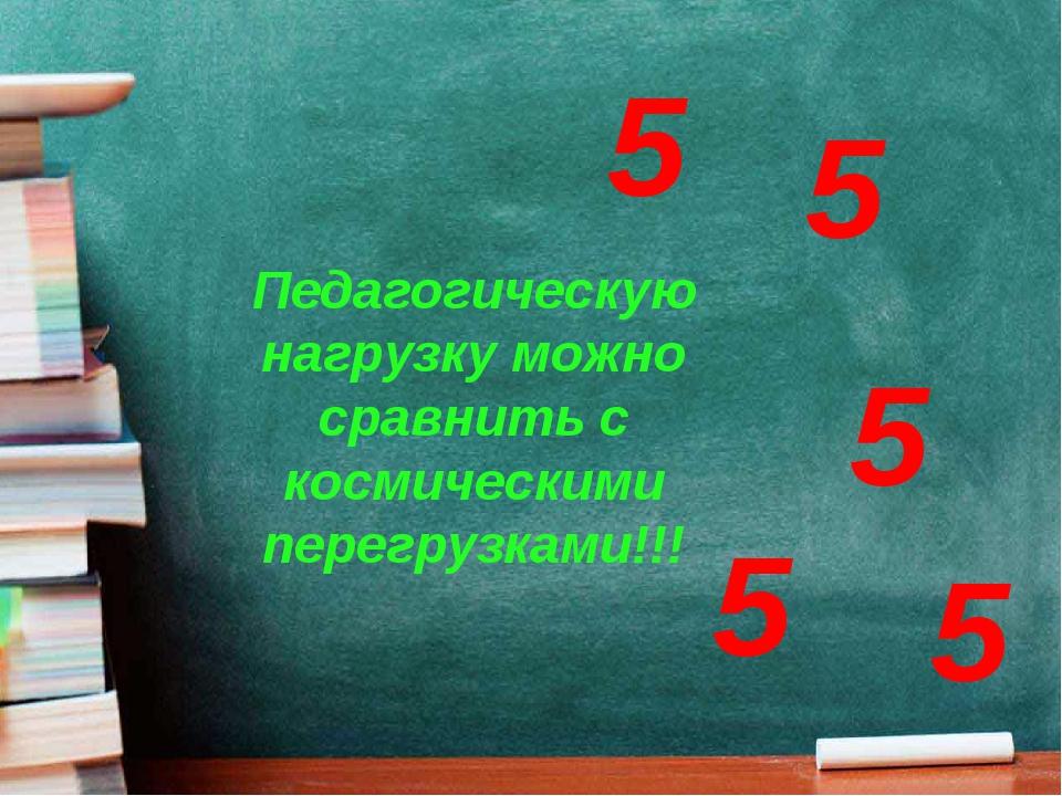 Педагогическую нагрузку можно сравнить с космическими перегрузками!!! 5 5 5 5 5