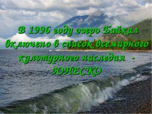 В 1996 году озеро Байкал включено в список всемирного культурного наследия -