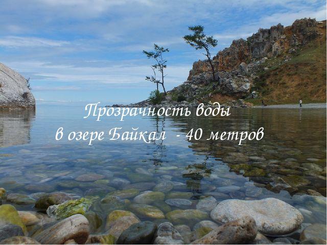 Прозрачность воды в озере Байкал - 40 метров
