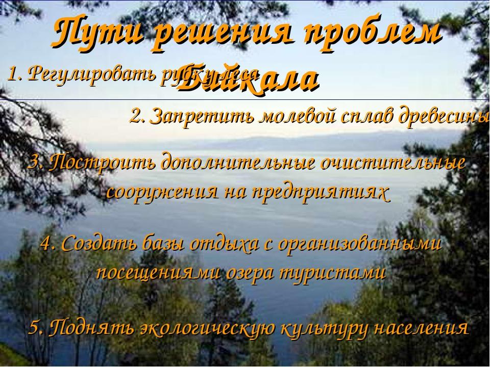 Пути решения проблем Байкала 1. Регулировать рубку леса 2. Запретить молевой...