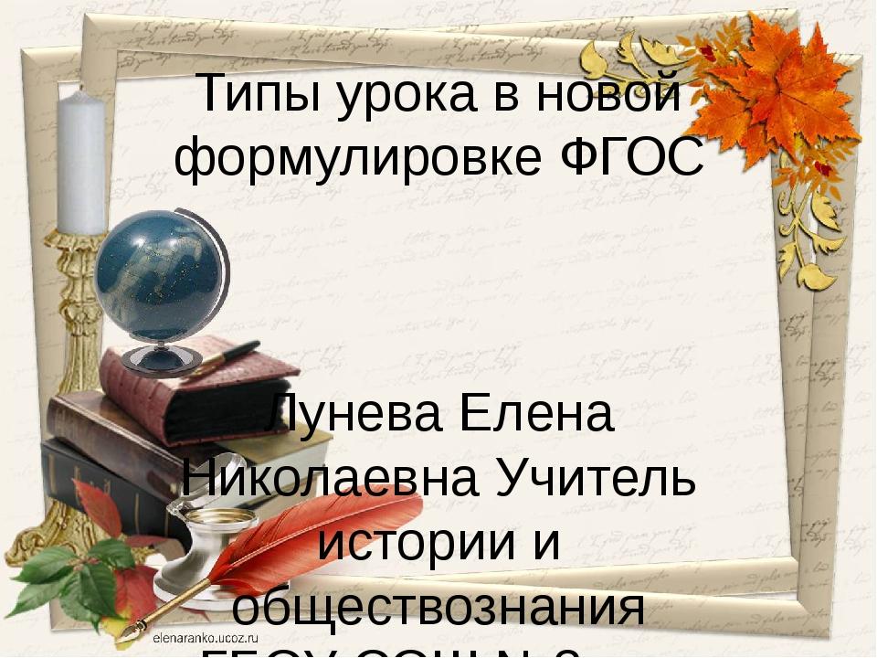 Типы урока в новой формулировке ФГОС Лунева Елена Николаевна Учитель истории...