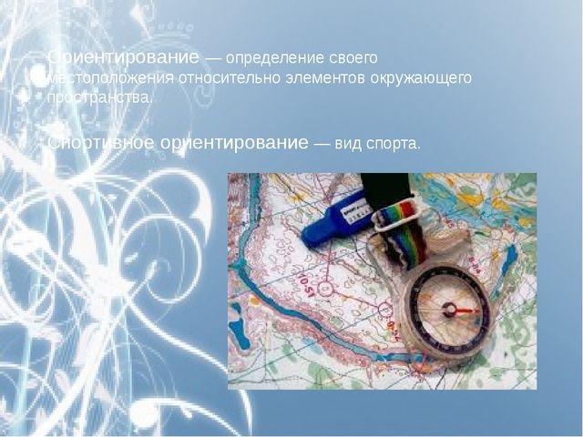 Ориентирование — определение своего местоположения относительно элементов окр...