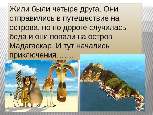 Жили были четыре друга. Они отправились в путешествие на острова, но по дорог...