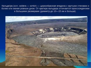 Кальде́ра (исп. caldera — котёл) — циркообразная впадина с крутыми стенками
