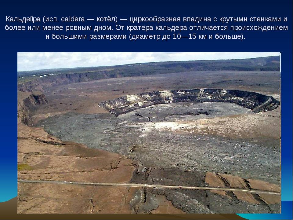 Кальде́ра (исп. caldera — котёл) — циркообразная впадина с крутыми стенками...