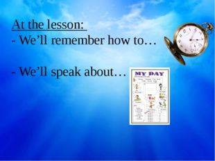 At the lesson: - We'll remember how to… - We'll speak about…