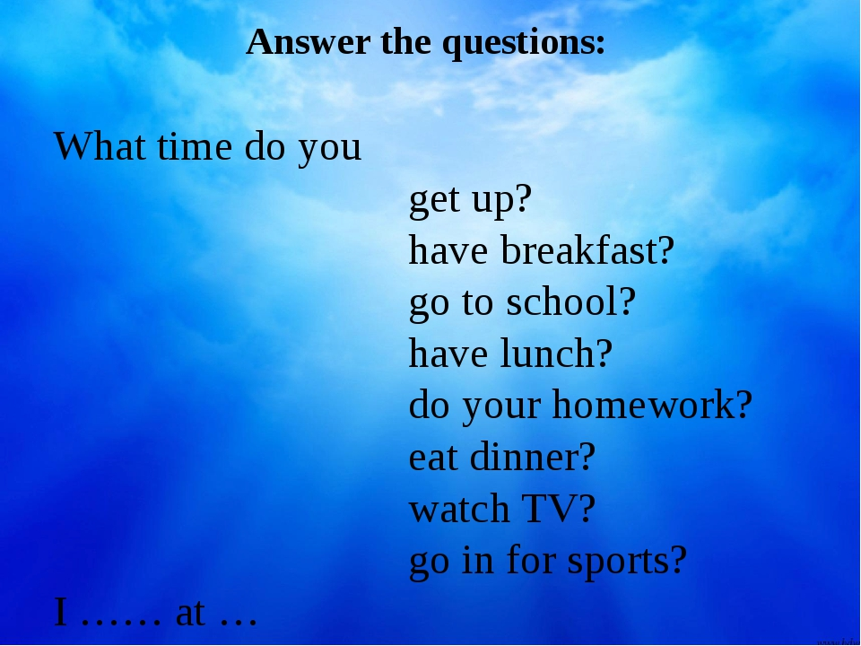 Answer the questions: What time do you get up? have breakfast? go to school?...