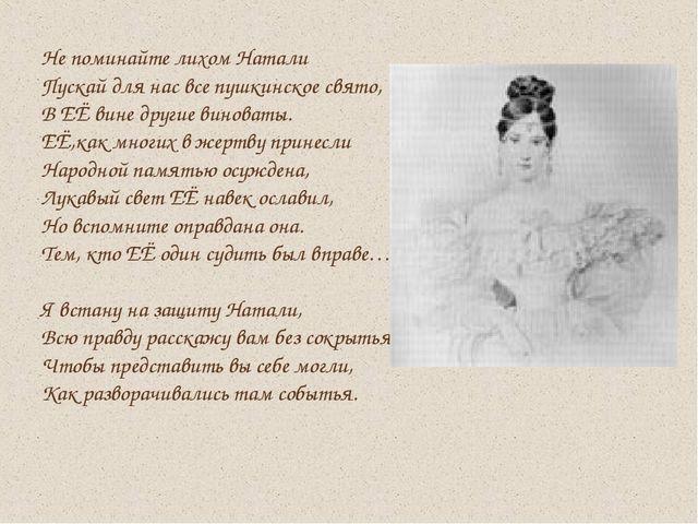 Не поминайте лихом Натали Пускай для нас все пушкинское свято, В ЕЁ вине друг...