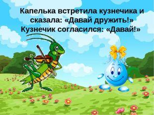 Капелька встретила кузнечика и сказала: «Давай дружить!» Кузнечик согласился: