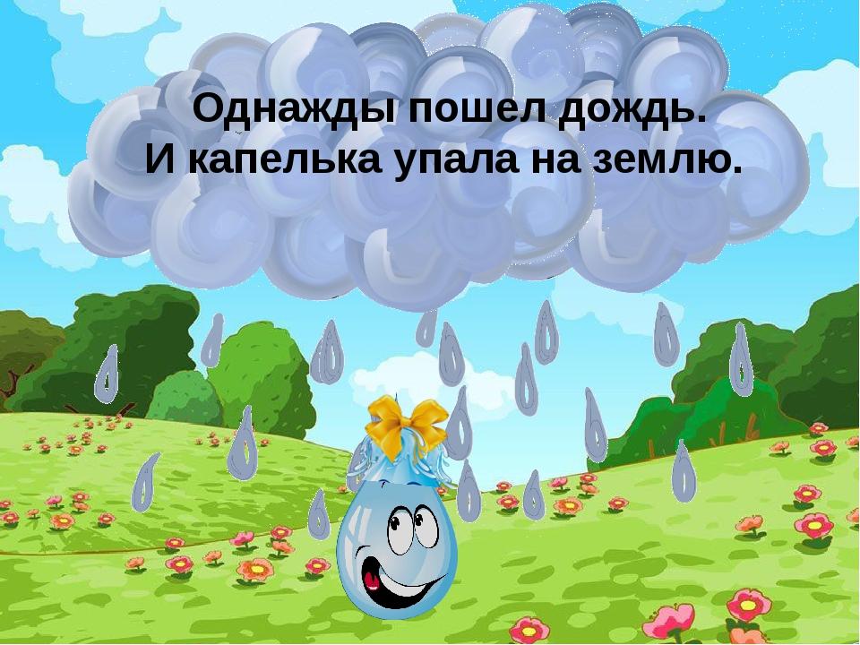 Однажды пошел дождь. И капелька упала на землю.