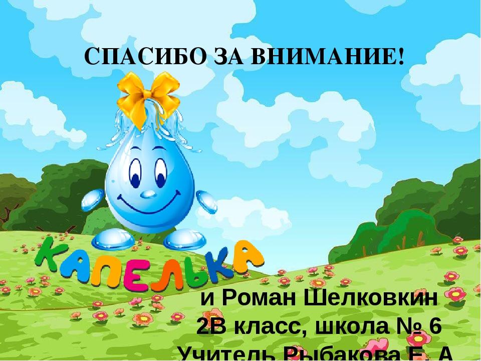 СПАСИБО ЗА ВНИМАНИЕ! и Роман Шелковкин 2В класс, школа № 6 Учитель Рыбакова Е...