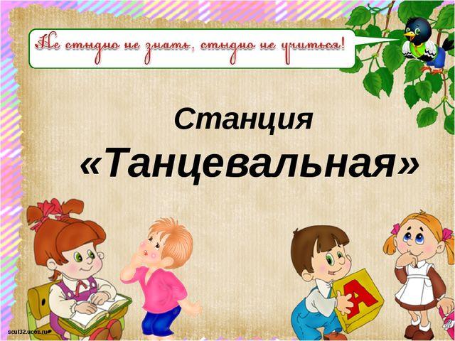 Станция «Танцевальная» scul32.ucoz.ru