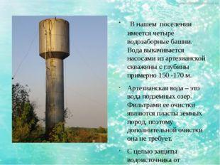 В нашем поселении имеется четыре водозаборные башни. Вода выкачивается насос