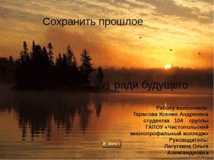 Сохранить прошлое ради будущего Работу выполнила: Тарасова Ксения Андреевна с