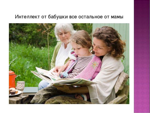 Интеллект от бабушки все остальное от мамы