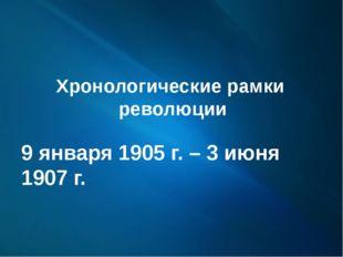 Хронологические рамки революции 9 января 1905 г. – 3 июня 1907 г.
