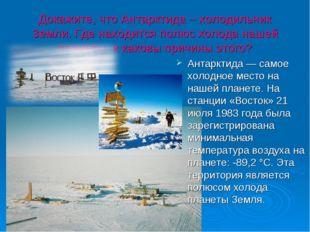Докажите, что Антарктида – холодильник Земли. Где находится полюс холода наше