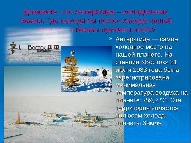 Докажите, что Антарктида – холодильник Земли. Где находится полюс холода наше...