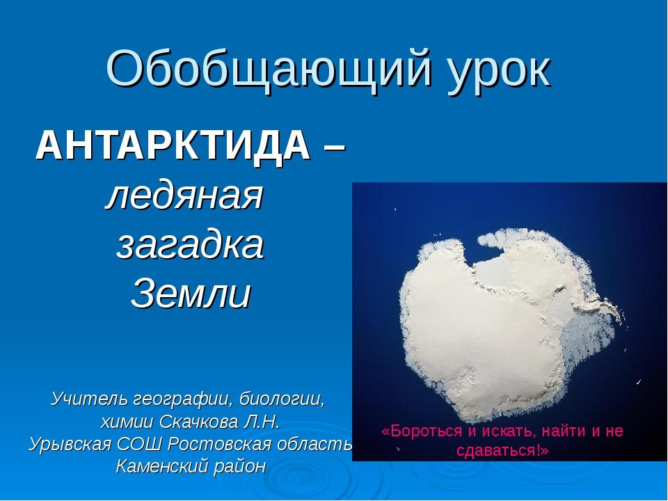 Обобщающий урок АНТАРКТИДА – ледяная загадка Земли Учитель географии, биологи...