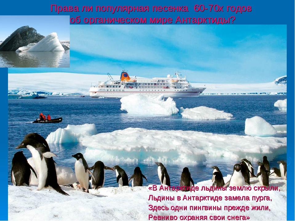 Права ли популярная песенка 60-70х годов об органическом мире Антарктиды? «В...