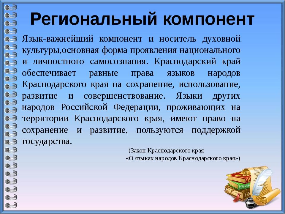 Региональный компонент Язык-важнейший компонент и носитель духовной культуры,...