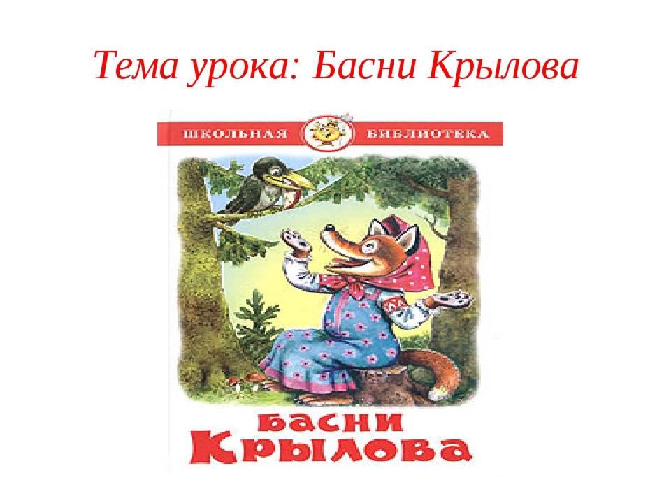 Тема урока: Басни Крылова
