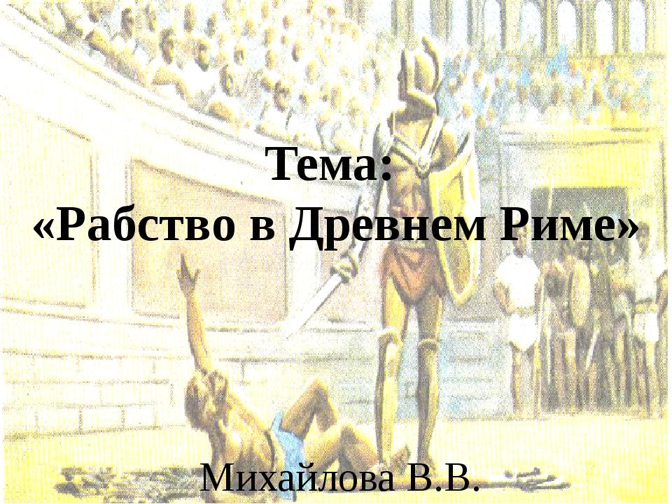 Тема: «Рабство в Древнем Риме» Михайлова В.В.