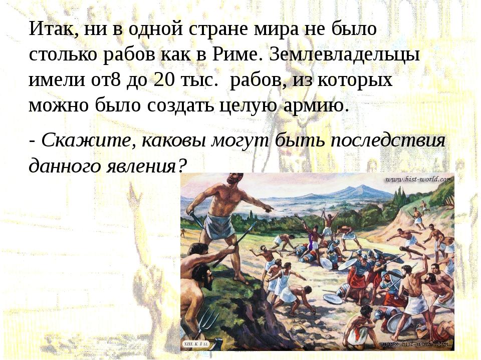Итак, ни в одной стране мира не было столько рабов как в Риме. Землевладельцы...