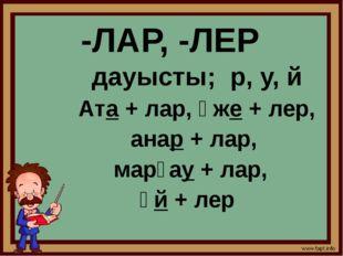 -ЛАР, -ЛЕР дауысты; р, у, й Ата + лар, әже + лер, анар + лар, марғау + лар, ү