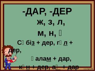 -ДАР, -ДЕР ж, з, л, м, н, ң Сәбіз + дер, гүл + дер, қалам + дар, күн + дер, а