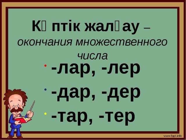 Көптік жалғау – окончания множественного числа -лар, -лер -дар, -дер -тар, -тер