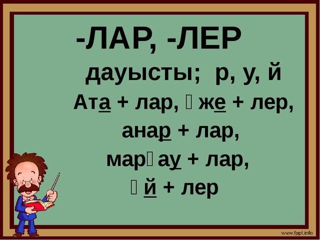 -ЛАР, -ЛЕР дауысты; р, у, й Ата + лар, әже + лер, анар + лар, марғау + лар, ү...