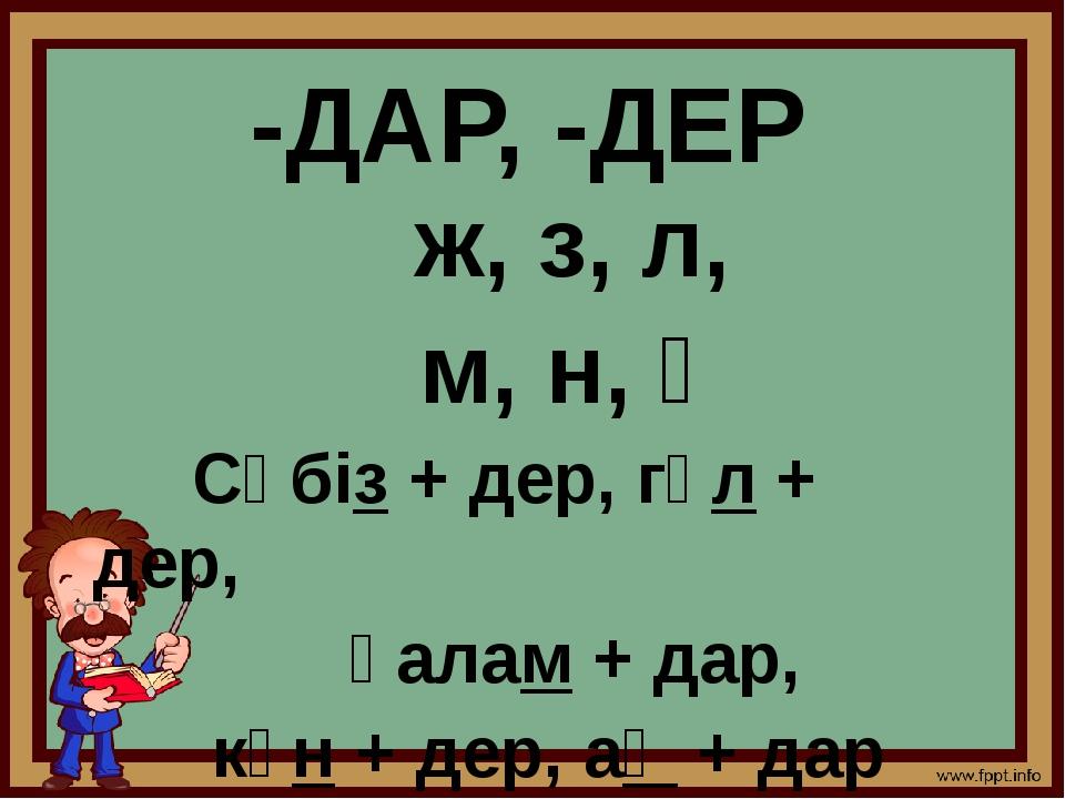 -ДАР, -ДЕР ж, з, л, м, н, ң Сәбіз + дер, гүл + дер, қалам + дар, күн + дер, а...