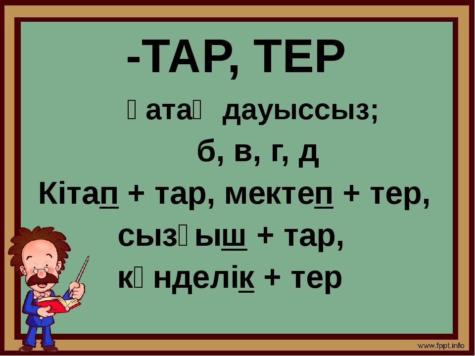 -ТАР, ТЕР қатаң дауыссыз; б, в, г, д Кітап + тар, мектеп + тер, сызғыш + тар,...