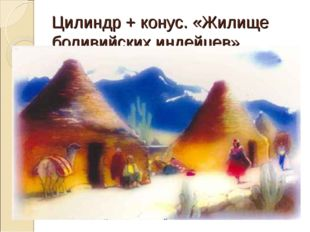 Цилиндр + конус. «Жилище боливийских индейцев».