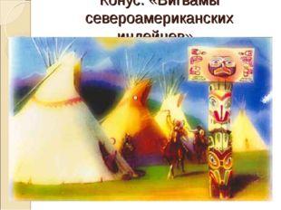 Конус. «Вигвамы североамериканских индейцев».