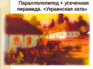 Параллелепипед + усеченная пирамида. «Украинская хата»