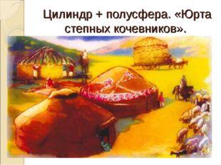 Цилиндр + полусфера. «Юрта степных кочевников».