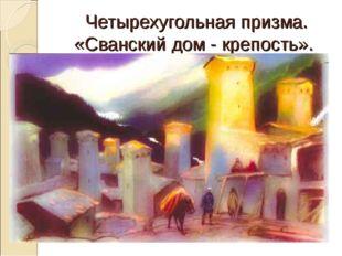 Четырехугольная призма. «Сванский дом - крепость».